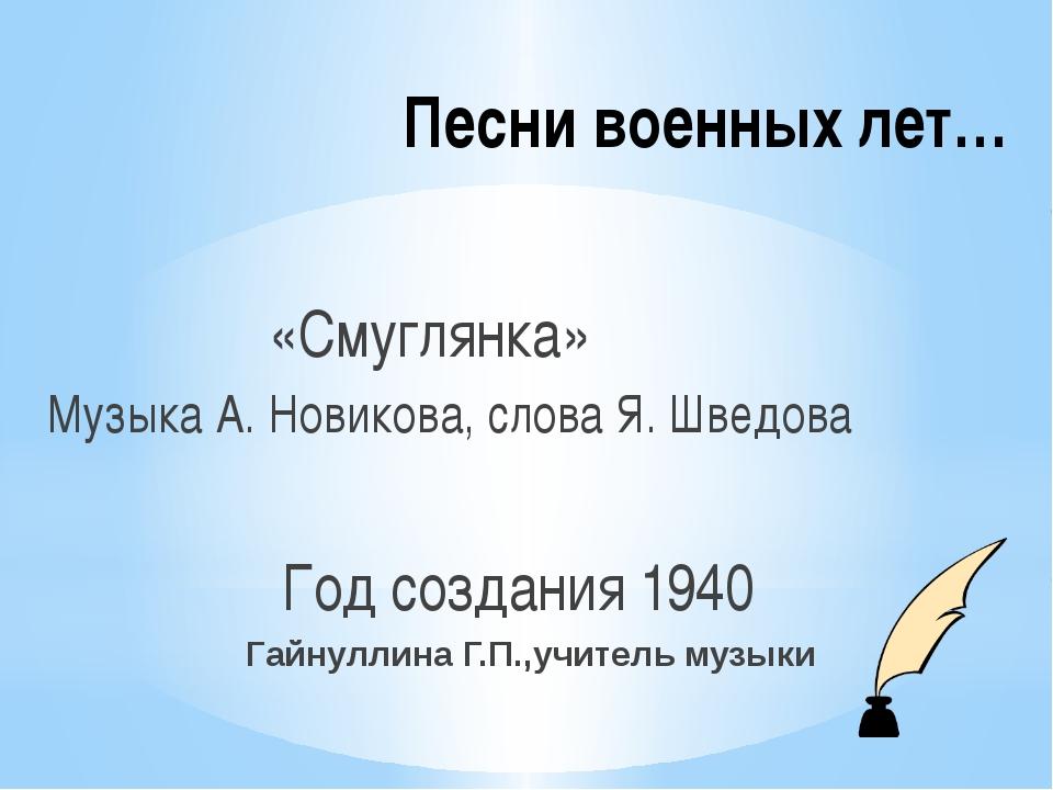 Песни военных лет… «Смуглянка» Музыка А. Новикова, слова Я. Шведова Год созда...