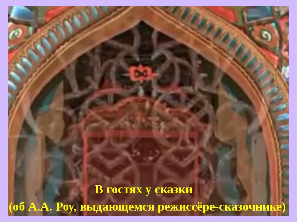 В гостях у сказки (об А.А. Роу, выдающемся режиссёре-сказочнике)