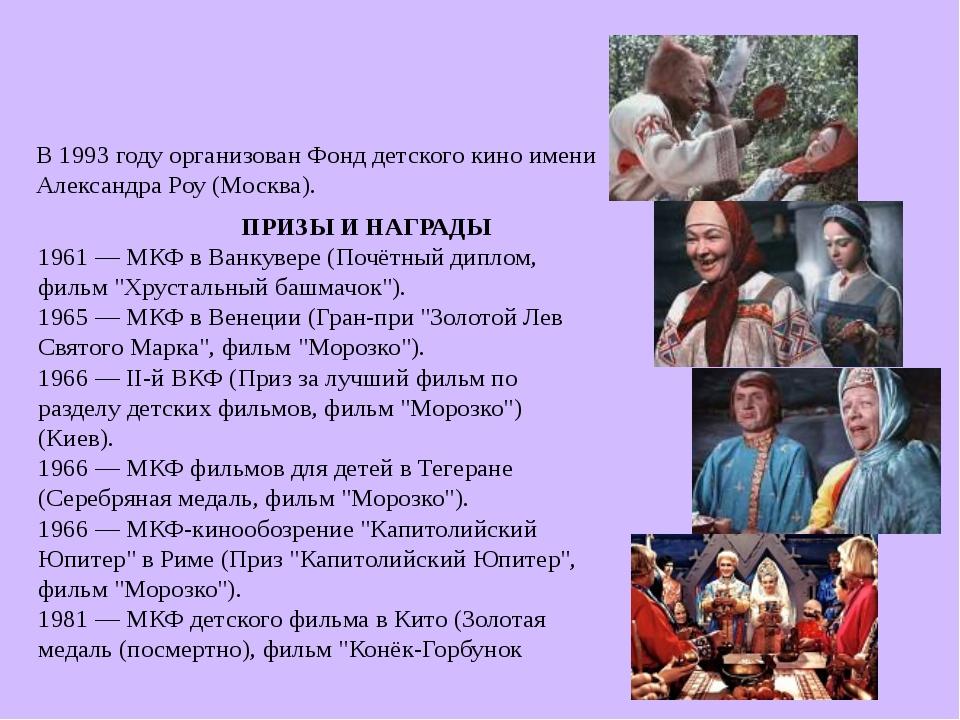 В 1993 году организован Фонд детского кино имени Александра Роу (Москва)....