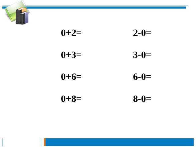 0+2=2-0= 0+3= 3-0= 0+6= 6-0= 0+8= 8-0=