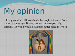 My opinion In my opinion, children should be taught tolerance from the very y