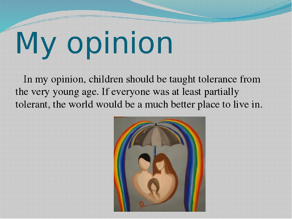 My opinion In my opinion, children should be taught tolerance from the very y...