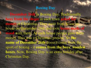Boxing Day 		December 26th is Boxing Day. Traditionally boys from the shops i