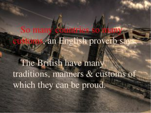 So many countries so many customs, an English proverb says. 	The British hav
