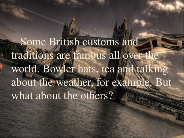Some British customs and traditions are famous all over the world. Bowler ha...