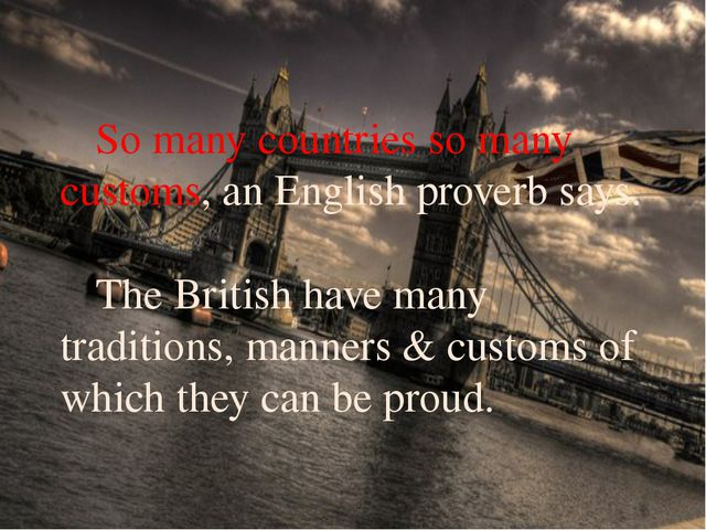 So many countries so many customs, an English proverb says. 	The British hav...