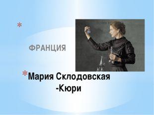 ФРАНЦИЯ Мария Склодовская -Кюри