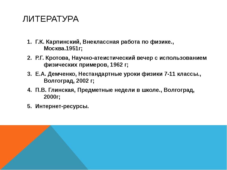 ЛИТЕРАТУРА Г.К. Карпинский, Внеклассная работа по физике., Москва.1951г; Р.Г....