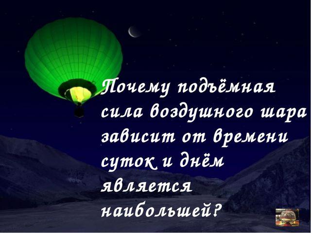 Почему подъёмная сила воздушного шара зависит от времени суток и днём являетс...