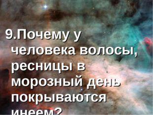 9.Почему у человека волосы, ресницы в морозный день покрываются инеем?