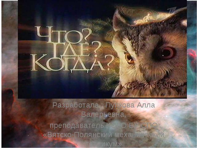 Разработала : Пупкова Алла Валерьевна, преподаватель КОГО БУ СПО «Вятско-Поля...