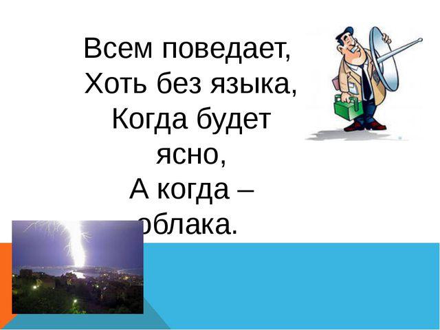Всем поведает, Хоть без языка, Когда будет ясно, А когда –облака.