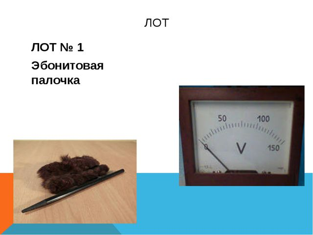 ЛОТ № 1 Эбонитовая палочка ЛОТ №2 Вольтметр ЛОТ