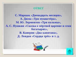 ОТВЕТ С. Маршак «Двенадцать месяцев», А. Дюма «Три мушкетёра», М. Ю. Лермонто