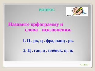 ВОПРОС Назовите орфограмму и слова - исключения. 1. Ц . рк, ц . фра, панц . р