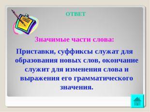 ОТВЕТ Значимые части слова: Приставки, суффиксы служат для образования новых
