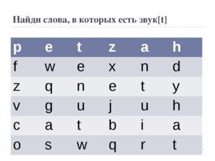 Найди слова, в которых есть звук[t] p e t z a h f w e x n d z q n e t y v g u