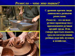 Ремесло – что это такое? C древних времен люди занимались разными ремеслами.