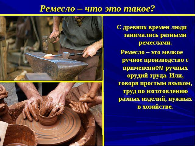Ремесло – что это такое? C древних времен люди занимались разными ремеслами....