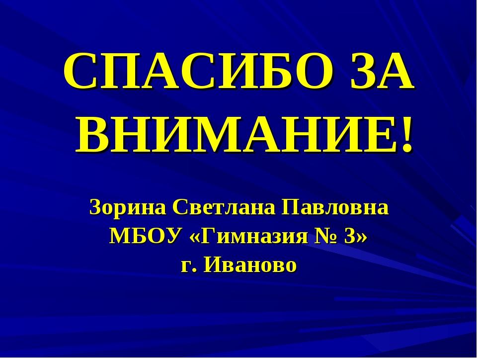СПАСИБО ЗА ВНИМАНИЕ! Зорина Светлана Павловна МБОУ «Гимназия № 3» г. Иваново