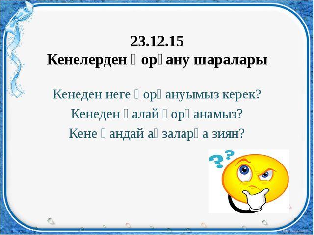 23.12.15 Кенелерден қорғану шаралары Кенеден неге қорғануымыз керек? Кенеден...