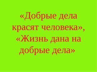 «Добрые дела красят человека», «Жизнь дана на добрые дела»