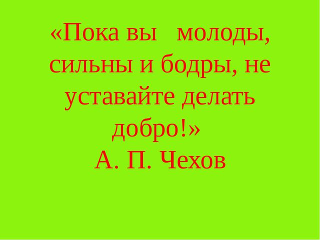 «Пока вы молоды, сильны и бодры, не уставайте делать добро!» А. П. Чехов