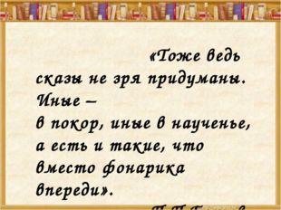 «Тоже ведь сказы не зря придуманы. Иные – в покор, иные в наученье, а есть и