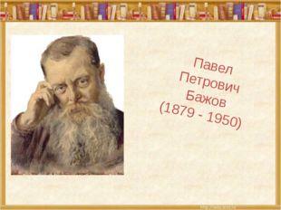 Павел Петрович Бажов (1879 - 1950)