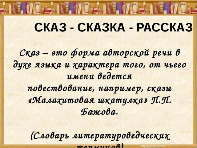 СКАЗ - СКАЗКА - РАССКАЗ Сказ – это форма авторской речи в духе языка и харак...