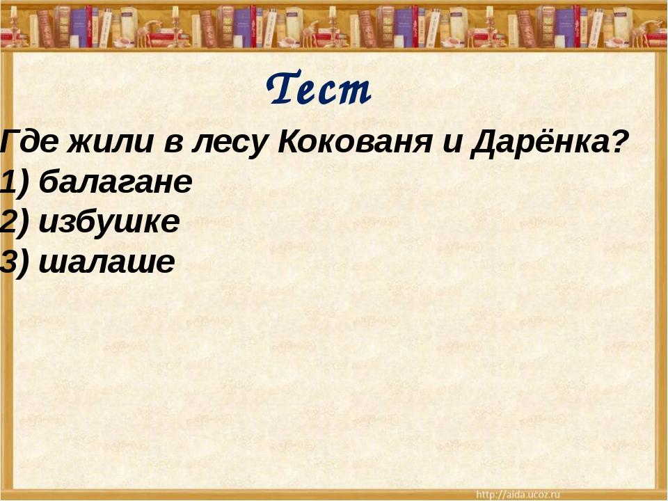 Тест Где жили в лесу Кокованя и Дарёнка? 1) балагане 2) избушке 3) шалаше