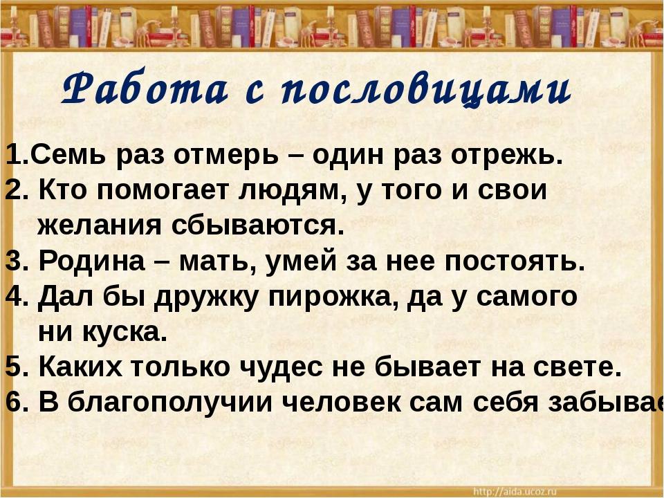 Работа с пословицами 1.Семь раз отмерь – один раз отрежь. 2. Кто помогает лю...