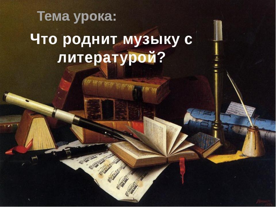Тема урока: Что роднит музыку с литературой?
