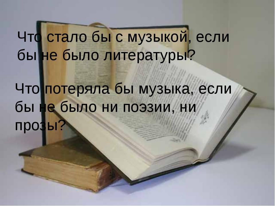 Что стало бы с музыкой, если бы не было литературы? Что потеряла бы музыка, е...