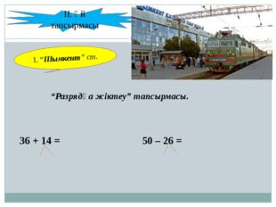 """Разрядқа жіктеу"" тапсырмасы. 36 + 14 = 50 – 26 = ІІ. Үй тапсырмасы 1. ""Шымк"