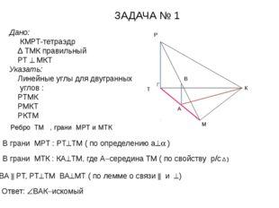 Дано: КМРТ-тетраэдр Δ ТМК правильный РТ  МКТ Указать: Линейные углы для дву