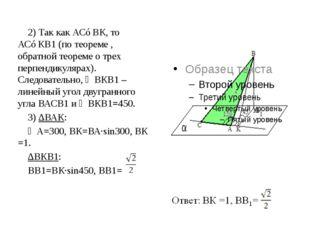 2) Так как АС⊥ВК, то АС⊥КВ1 (по теореме , обратной теореме о трех перпендикул