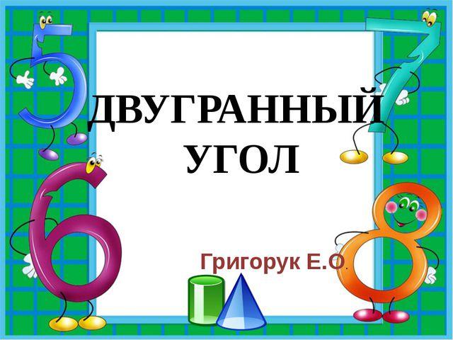 ДВУГРАННЫЙ УГОЛ Григорук Е.О.