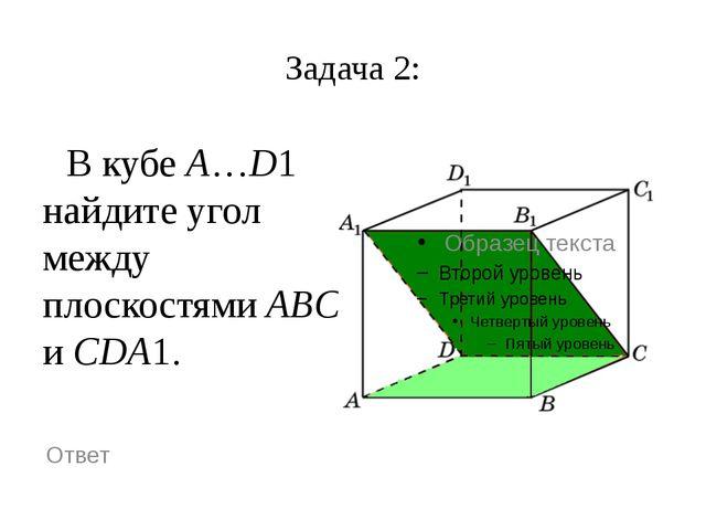 Задача 2: В кубе A…D1 найдите угол между плоскостями ABC и CDA1. Ответ