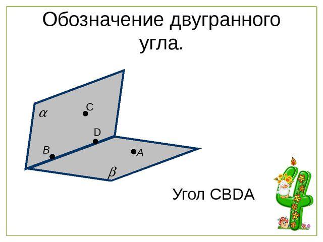Обозначение двугранного угла. А В С D Угол CBDA