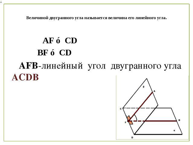 Величиной двугранного угла называется величина его линейного угла. AF ⊥ CD B...