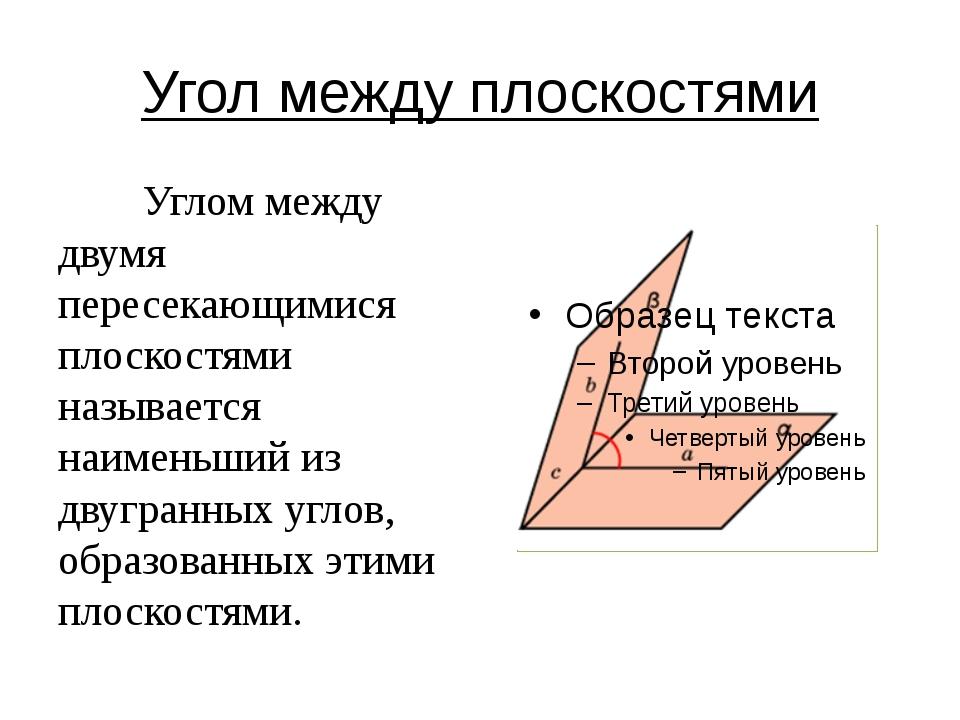 Угол между плоскостями Углом между двумя пересекающимися плоскостями называет...