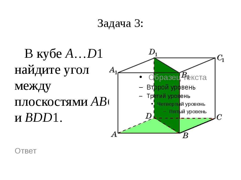 Задача 3: В кубе A…D1 найдите угол между плоскостями ABC и BDD1. Ответ