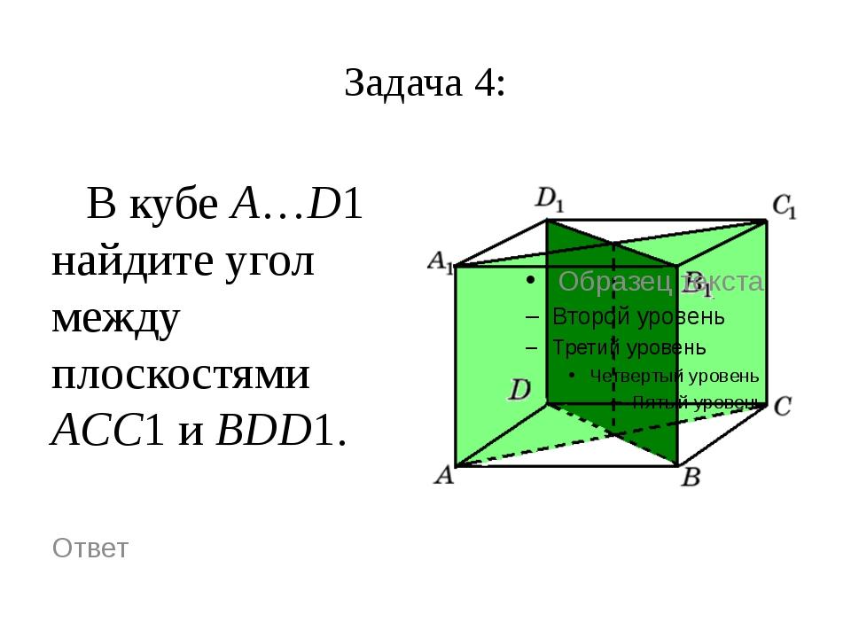 Задача 4: В кубе A…D1 найдите угол между плоскостями ACC1 и BDD1. Ответ