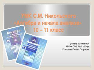 УМК С.М. Никольского «Алгебра и начала анализа» 10 – 11 класс учитель математ