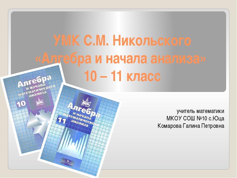 УМК С.М. Никольского «Алгебра и начала анализа» 10 – 11 класс учитель математ...