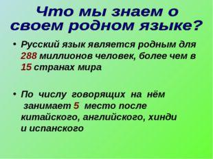 Русский язык является родным для 288 миллионов человек, более чем в 15 страна