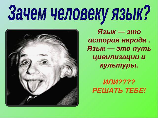 Язык — это история народа . Язык — это путь цивилизации и культуры. ИЛИ???? Р...