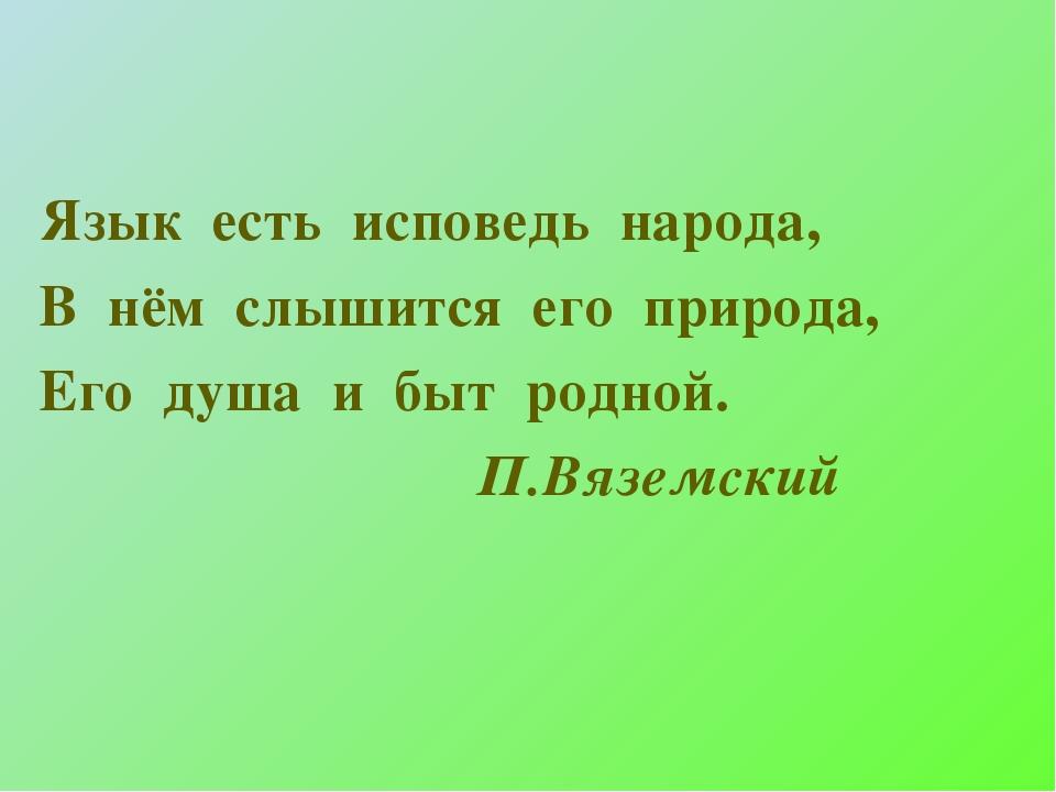 Язык есть исповедь народа, В нём слышится его природа, Его душа и быт родной....