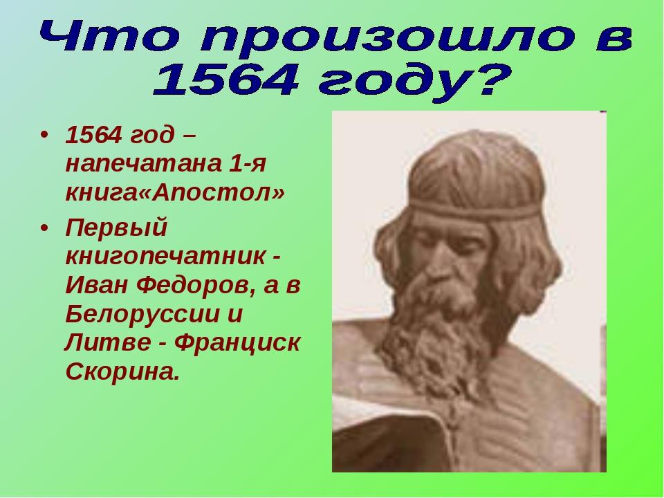 1564 год –напечатана 1-я книга«Апостол» Первый книгопечатник - Иван Федоров,...